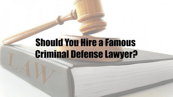 Should You Hire a Famous Criminal Defense Lawyer?