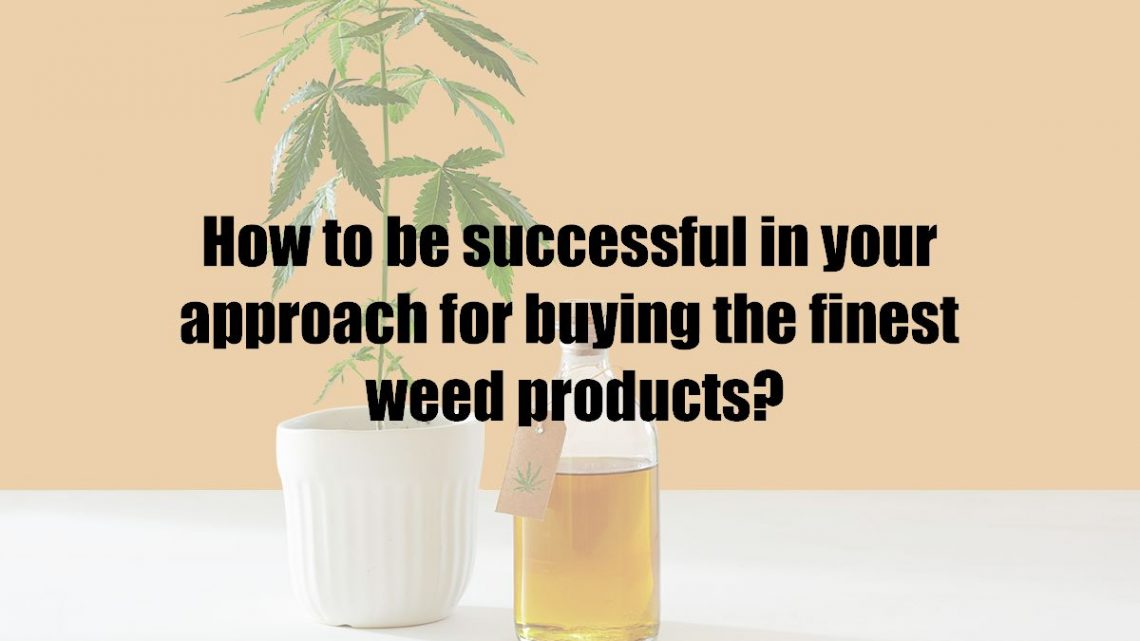How to be successful in your approach for buying the finest weed products?